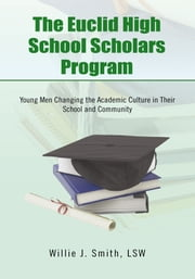 The Euclid High School Scholars Program - Young Men Changing the Academic Culture in Their School and Community ebook by Willie J. Smith, LSW