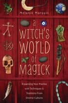 A Witch's World of Magick - Expanding Your Practice with Techniques & Traditions from Diverse Cultures ebook by Melanie Marquis