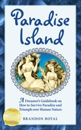 Paradise Island: A Dreamer's Guidebook on How to Survive Paradise and Triumph over Human Nature ebook by Brandon Royal
