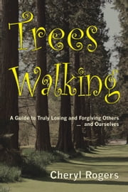 Trees Walking: A Guide to Truly Loving and Forgiving Others … and Ourselves ebook by Cheryl Rogers