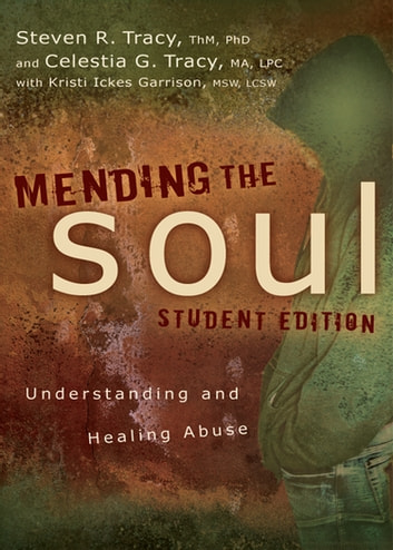 Mending the Soul Student Edition - Understanding and Healing Abuse eBook by Steven R. Tracy,Celestia G Tracy