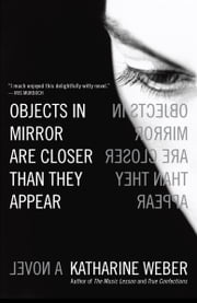 Objects in Mirror Are Closer Than They Appear - A Novel ebook by Katharine Weber