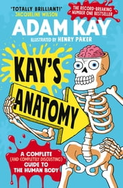 Kay's Anatomy - A Complete (and Completely Disgusting) Guide to the Human Body ebook by Adam Kay, Henry Paker