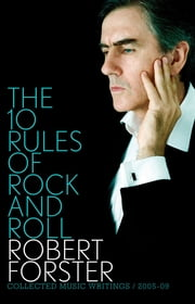 The 10 Rules of Rock and Roll - Collected Music Writings 2005-09 ebook by Robert Forster