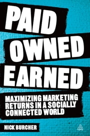 Paid, Owned, Earned - Maximising Marketing Returns in a Socially Connected World ebook by Nick Burcher