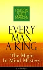 Every Man A King - The Might In Mind-Mastery (Unabridged) - How To Control Thought - The Power Of Self-Faith Over Others ebook by Orison Swett Marden