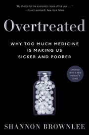 Overtreated - Why Too Much Medicine Is Making Us Sicker and Poorer ebook by Shannon Brownlee