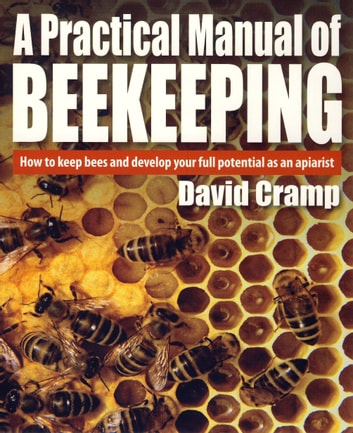 A Practical Manual Of Beekeeping - How to Keep Bees and Develop Your Full Potential as an Apiarist eBook by David Cramp