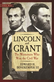 Lincoln and Grant - The Westerners Who Won the Civil War ebook by Edward H. Bonekemper, III
