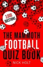 The Mammoth Football Quiz Book ebook by Nick Holt