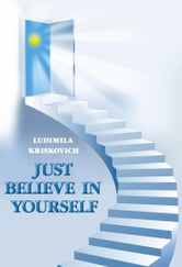 Just Believe in Yourself ebook by Людьмила Крискович