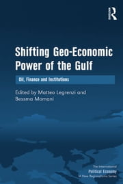Shifting Geo-Economic Power of the Gulf - Oil, Finance and Institutions ebook by Bessma Momani,Matteo Legrenzi