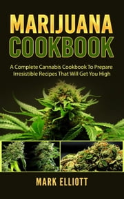 Marijuana Cookbook: A Complete Cannabis Cookbook To Prepare Irresistible Recipes That Will Get You High eBook by Mark Elliott