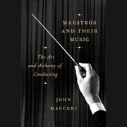 Maestros and Their Music - The Art and Alchemy of Conducting audiobook by John Mauceri