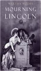 Mourning Lincoln ebook by Martha Hodes