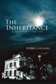 The Inheritance - If Those Trees Could Talk ebook by Pierre S. Hughes