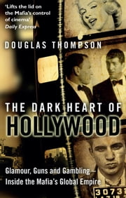 The Dark Heart of Hollywood - Glamour, Guns and Gambling – Inside the Mafia's Global Empire ebook by Douglas Thompson