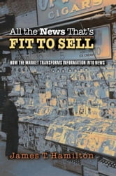 All the News That's Fit to Sell: How the Market Transforms Information into News ebook by Hamilton, James T.