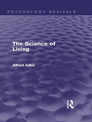 The Science of Living (Psychology Revivals) ebook by Alfred Adler