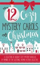 The 12 Cozy Mystery Carols of Christmas ebook by Carolyn Ridder Aspenson, Ava Mallory, Jenna St. James,...