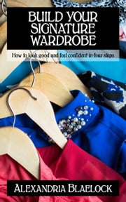 Build Your Signature Wardrobe - How to look good and feel confident in four steps eBook by Alexandria Blaelock
