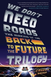 We Don't Need Roads - The Making of the Back to the Future Trilogy ebook by Caseen Gaines