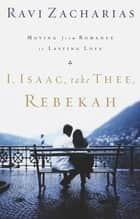 I, Isaac, Take Thee, Rebekah ebook by Ravi Zacharias