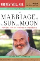 The Marriage of the Sun and Moon - Dispatches from the Frontiers of Consciousness ebook by Andrew Weil, MD