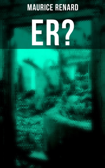 Er? - The Ultimate Gothic Romance Mystery and One of the First Locked-Room Crime Mysteries ebook by Maurice Renard
