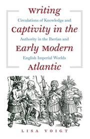 Writing Captivity in the Early Modern Atlantic - Circulations of Knowledge and Authority in the Iberian and English Imperial Worlds ebook by Lisa Voigt
