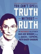 You Can't Spell Truth Without Ruth - An Unauthorized Collection of Witty & Wise Quotes from the Queen of Supreme, Ruth Bader Ginsburg ebook by Mary Zaia