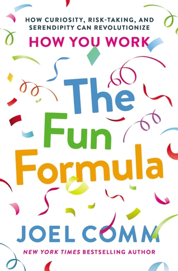 The Fun Formula - How Curiosity, Risk-Taking, and Serendipity Can Revolutionize How You Work ebook by Joel Comm