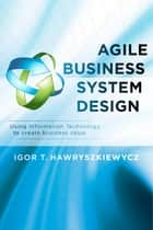 Agile Business System Design - Using Information Technology to create business value ebook by Igor T. Hawryszkiewycz