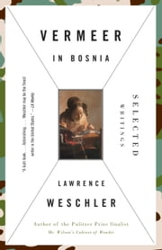 Vermeer in Bosnia - Selected Writings ebook by Lawrence Weschler