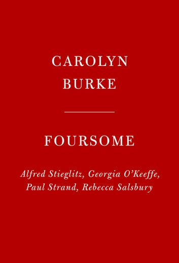 Foursome - Alfred Stieglitz, Georgia O'Keefe, Paul Strand, Rebecca Salsbury ebook by Carolyn Burke