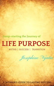 Jump-starting the Journey of Life Purpose - A woman's guide to lasting success ebook by Josephine Ngatia