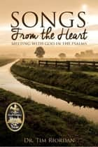 Songs From the Heart: Meeting With God in the Psalms ebook by Tim Riordan
