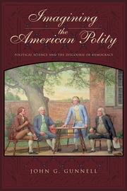 Imagining the American Polity - Political Science and the Discourse of Democracy ebook by John G. Gunnell