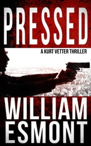 Pressed: A Kurt Vetter Thriller - The Reluctant Hero, #2 ebook by William Esmont