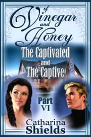 "Of Vinegar and Honey, Part VI: ""The Captivated and The Captive"" ebook by Catharina Shields"