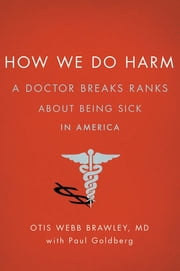 How We Do Harm - A Doctor Breaks Ranks About Being Sick in America ebook by Otis Webb Brawley, MD, Paul Goldberg