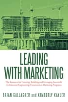 Leading with Marketing - The Resource for Creating, Building and Managing Successful Architecture/Engineering/Construction Marketing Programs ebook by Brian Gallagher, Kimberly Kayler