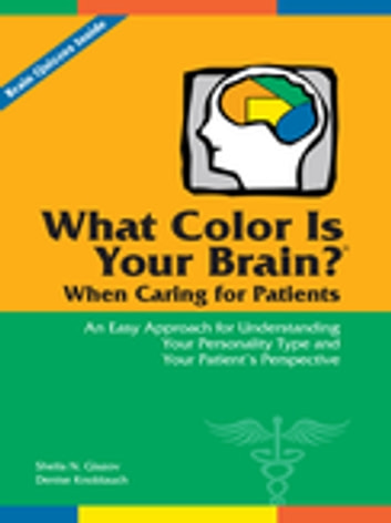 What Color Is Your Brain? When Caring for Patients - An Easy Approach for Understanding Your Personality Type and Your Patient's Perspective ebook by