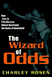 The Wizard of Odds - How Jack Molinas Almost Destroyed the Game of Basketball ebook by Charley Rosen