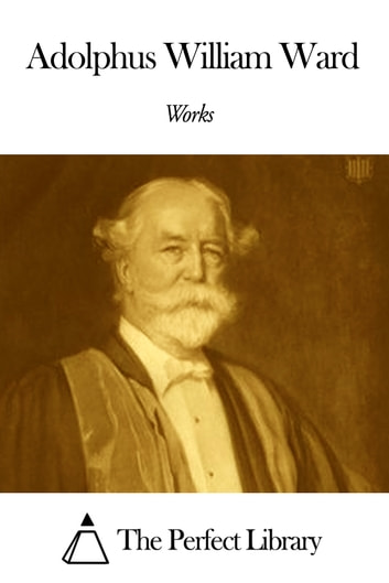 Works of Adolphus William Ward ebook by Adolphus William Ward