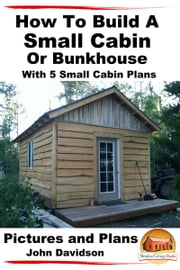 How To Build A Small Cabin Or Bunkhouse With 5 Small Cabin Plans Pictures, Plans and Videos ebook by John Davidson