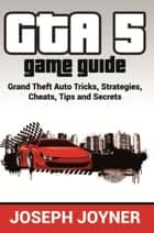 GTA 5 Game Guide - Grand Theft Auto Tricks, Strategies, Cheats, Tips and Secrets ebook by Joseph Joyner