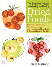 The Beginner's Guide to Making and Using Dried Foods - Preserve Fresh Fruits, Vegetables, Herbs, and Meat with a Dehydrator, a Kitchen Oven, or the Sun ebook by Teresa Marrone
