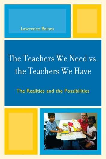The Teachers We Need vs. the Teachers We Have - The Realities and the Possibilities ebook by Lawrence Baines