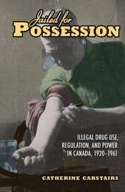 Jailed for Possession - Illegal Drug Use, Regulation, and Power in Canada, 1920-1961 ebook by Catherine Carstairs